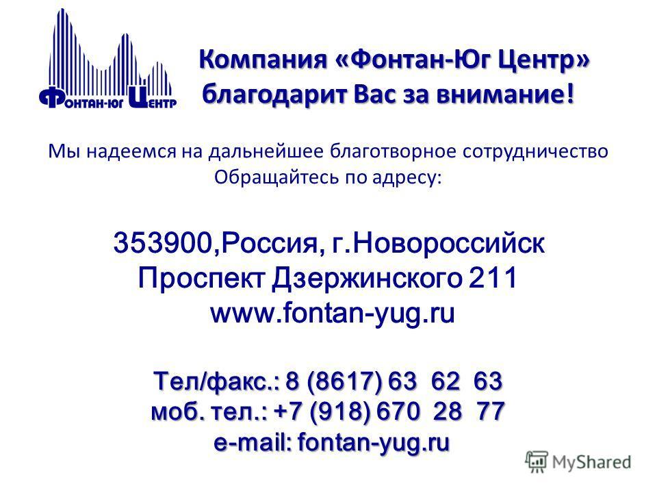 Компания «Фонтан-Юг Центр» благодарит Вас за внимание! Тел/факс.: 8 (8617) 63 62 63 моб. тел.: +7 (918) 670 28 77 e-mail: fontan-yug.ru Компания «Фонтан-Юг Центр» благодарит Вас за внимание! Мы надеемся на дальнейшее благотворное сотрудничество Обращ