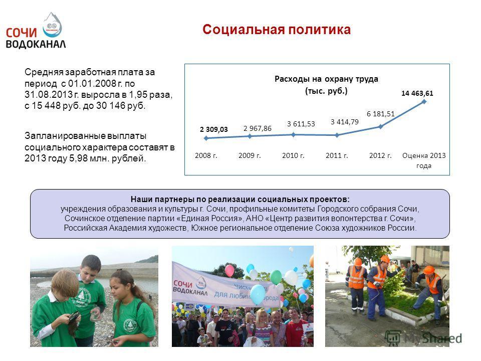 Социальная политика Средняя заработная плата за период с 01.01.2008 г. по 31.08.2013 г. выросла в 1,95 раза, с 15 448 руб. до 30 146 руб. Запланированные выплаты социального характера составят в 2013 году 5,98 млн. рублей. Наши партнеры по реализации