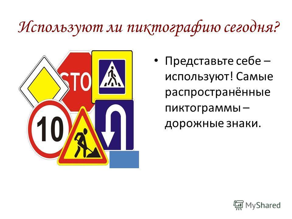 Используют ли пиктографию сегодня? Представьте себе – используют! Самые распространённые пиктограммы – дорожные знаки.
