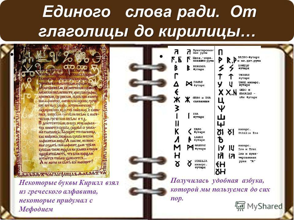 Единого слова ради. От глаголицы до кирилицы… Единого слова ради. От глаголицы до кирилицы… Некоторые буквы Кирилл взял из греческого алфавита, некоторые придумал с Мефодием Получилась удобная азбука, которой мы пользуемся до сих пор.