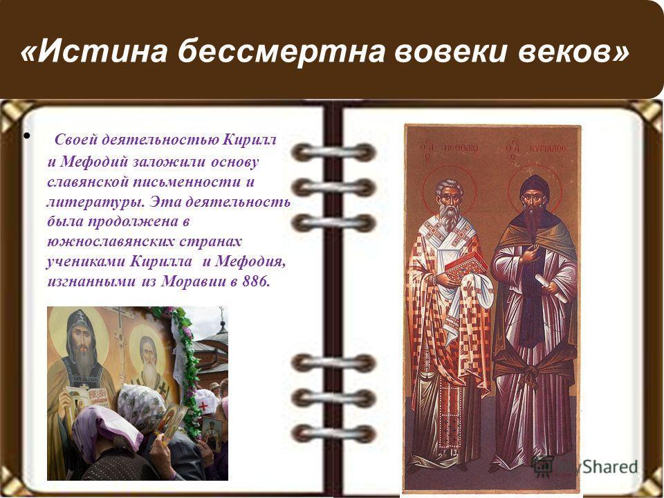 «Истина бессмертна вовеки веков» Своей деятельностью Кирилл и Мефодий заложили основу славянской письменности и литературы. Эта деятельность была продолжена в южнославянских странах учениками Кирилла и Мефодия, изгнанными из Моравии в 886.