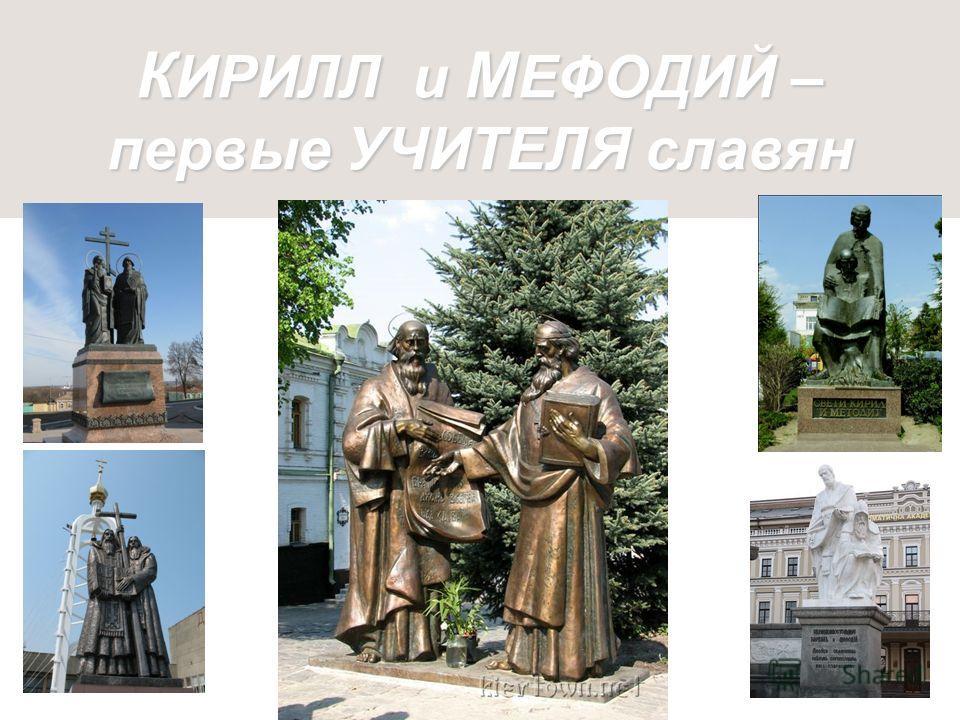 К ИРИЛЛ и М ЕФОДИЙ – первые УЧИТЕЛЯ славян