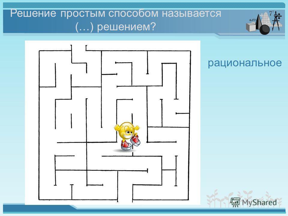 Решение простым способом называется (…) решением? рациональное