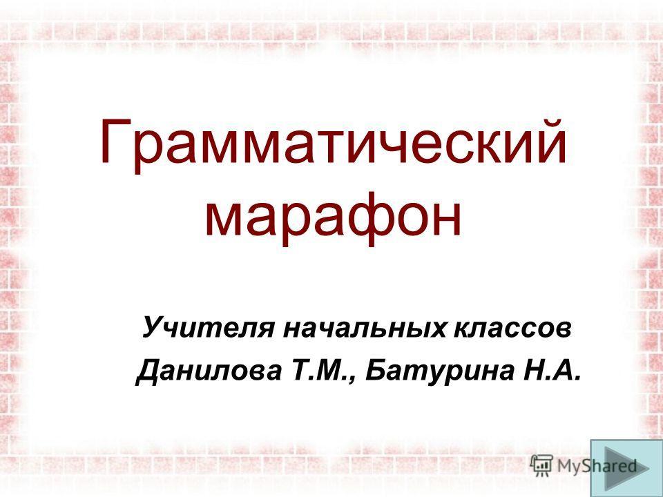 Грамматический марафон Учителя начальных классов Данилова Т.М., Батурина Н.А.