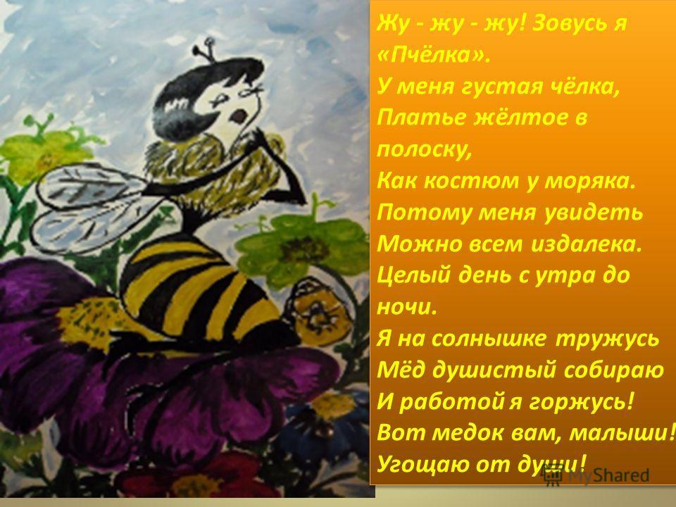 Жу - жу - жу! Зовусь я «Пчёлка». У меня густая чёлка, Платье жёлтое в полоску, Как костюм у моряка. Потому меня увидеть Можно всем издалека. Целый день с утра до ночи. Я на солнышке тружусь Мёд душистый собираю И работой я горжусь! Вот медок вам, мал
