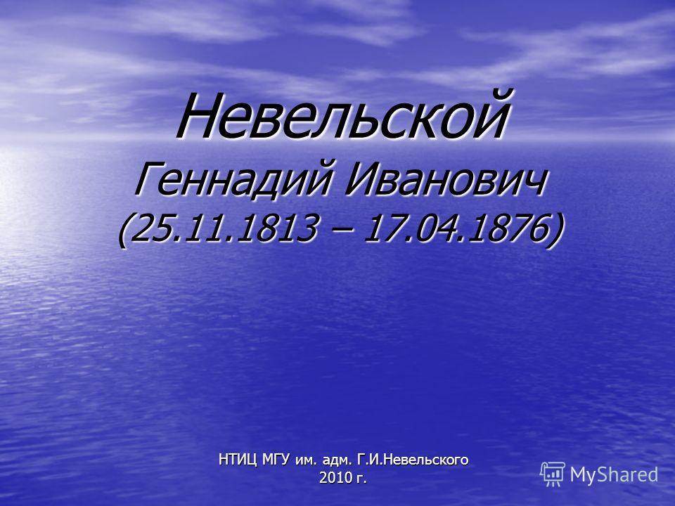 Невельской Геннадий Иванович (25.11.1813 – 17.04.1876) НТИЦ МГУ им. адм. Г.И.Невельского 2010 г.