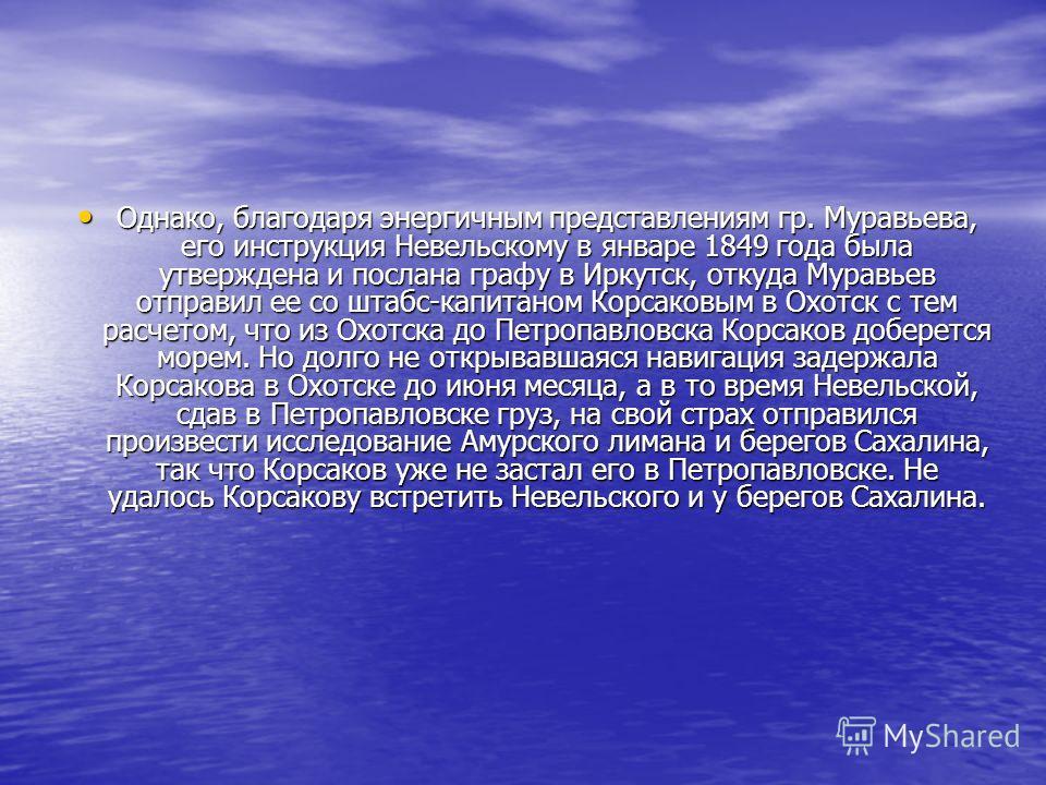 Однако, благодаря энергичным представлениям гр. Муравьева, его инструкция Невельскому в январе 1849 года была утверждена и послана графу в Иркутск, откуда Муравьев отправил ее со штабс-капитаном Корсаковым в Охотск с тем расчетом, что из Охотска до П