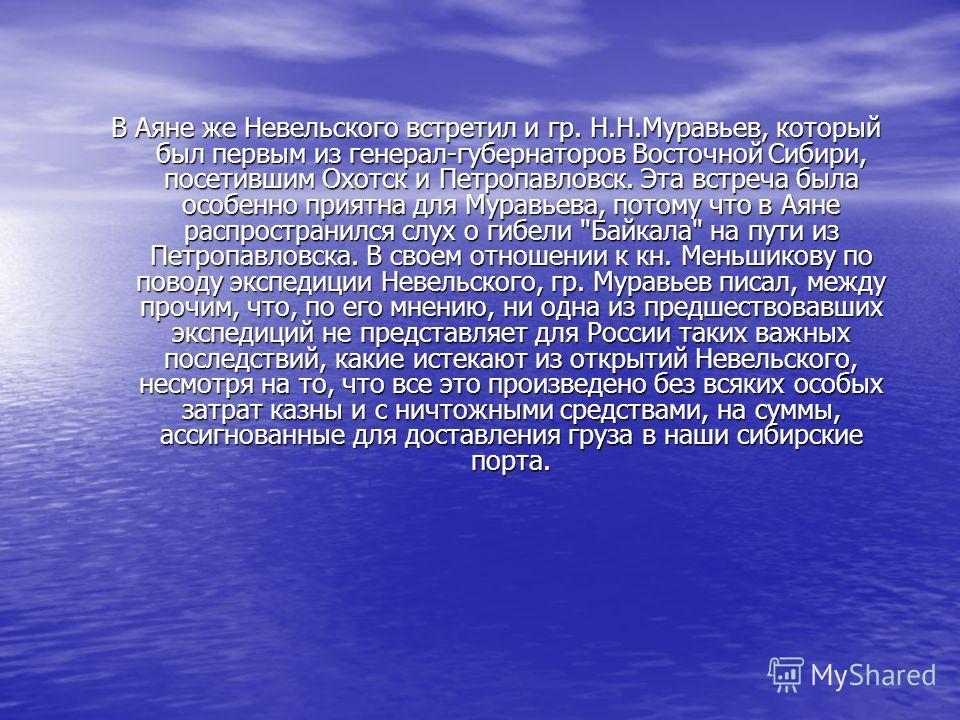 В Аяне же Невельского встретил и гр. Н.Н.Муравьев, который был первым из генерал-губернаторов Восточной Сибири, посетившим Охотск и Петропавловск. Эта встреча была особенно приятна для Муравьева, потому что в Аяне распространился слух о гибели