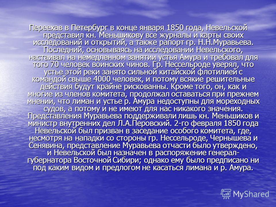 Переехав в Петербург в конце января 1850 года, Невельской представил кн. Меньшикову все журналы и карты своих исследований и открытий, а также рапорт гр. Н.Н.Муравьева. Последний, основываясь на исследовании Невельского, настаивал на немедленном заня