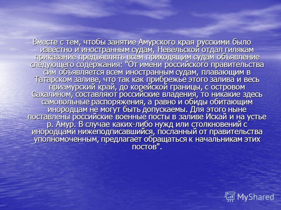 Вместе с тем, чтобы занятие Амурского края русскими было известно и иностранным судам, Невельской отдал гилякам приказание предъявлять всем приходящим судам объявление следующего содержания:
