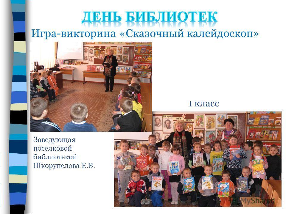 Игра-викторина «Сказочный калейдоскоп» Заведующая поселковой библиотекой: Шкорупелова Е.В. 1 класс