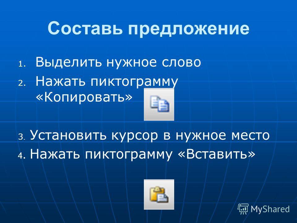 Составь предложение 1. 1. Выделить нужное слово 2. 2. Нажать пиктограмму «Копировать» 3. Установить курсор в нужное место 4. Нажать пиктограмму «Вставить»