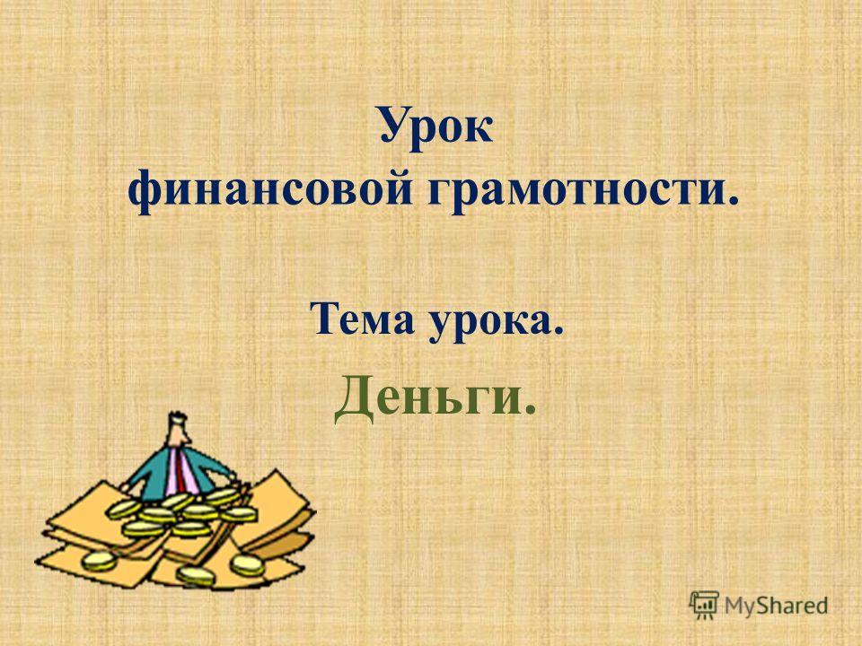 Урок финансовой грамотности. Тема урока. Деньги.