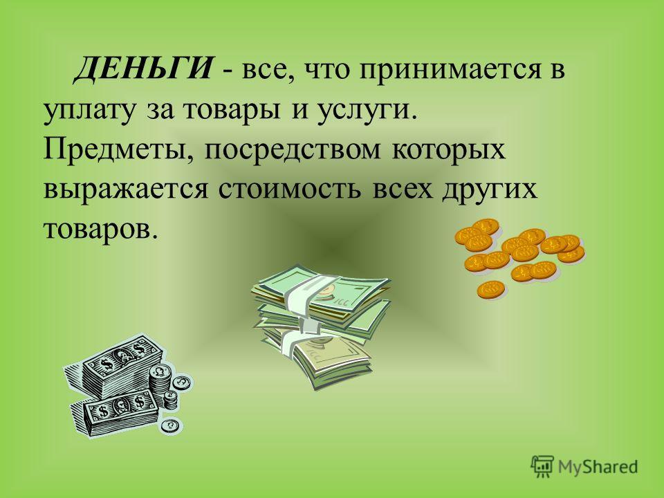 ДЕНЬГИ - все, что принимается в уплату за товары и услуги. Предметы, посредством которых выражается стоимость всех других товаров.