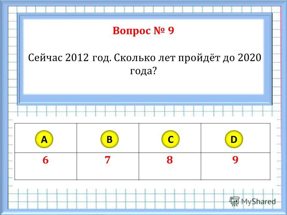 Вопрос 9 Сейчас 2012 год. Сколько лет пройдёт до 2020 года? 6789 ABCD