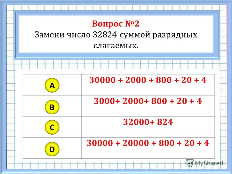 Вопрос 2 Замени число 32824 суммой разрядных слагаемых. A B C D 30000 + 2000 + 800 + 20 + 4 3000+ 2000+ 800 + 20 + 4 32000+ 824 30000 + 20000 + 800 + 20 + 4