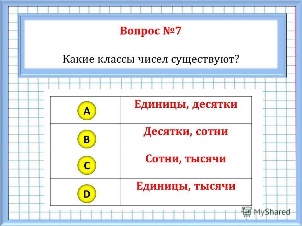 Вопрос 7 Какие классы чисел существуют? A B C D Единицы, десятки Десятки, сотни Сотни, тысячи Единицы, тысячи