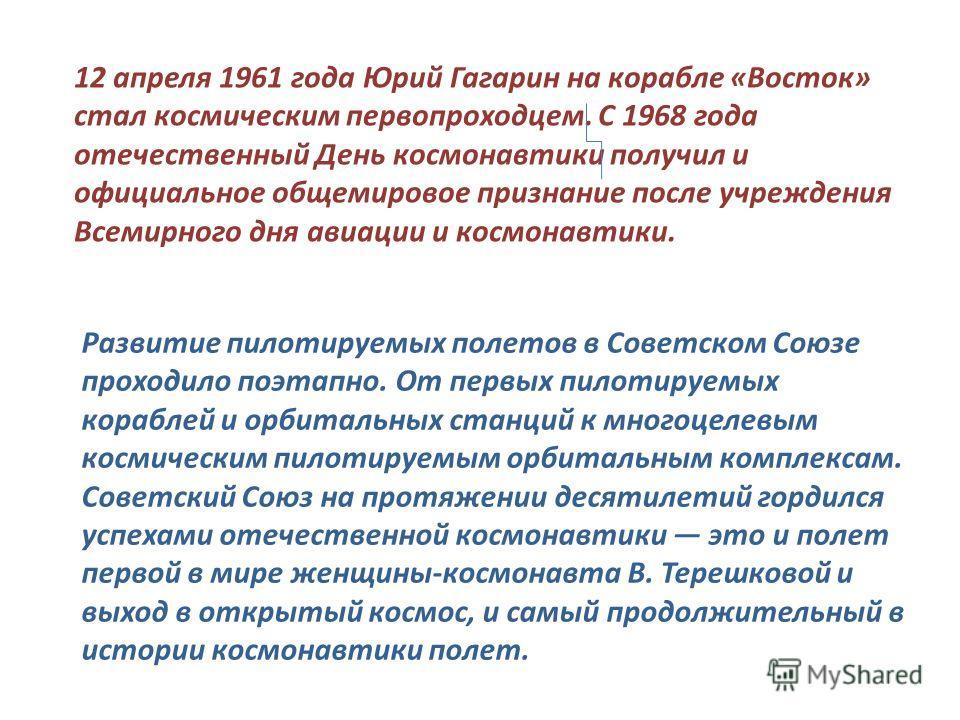 12 апреля 1961 года Юрий Гагарин на корабле «Восток» стал космическим первопроходцем. С 1968 года отечественный День космонавтики получил и официальное общемировое признание после учреждения Всемирного дня авиации и космонавтики. Развитие пилотируемы
