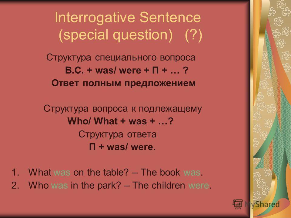 Interrogative Sentence (special question) (?) Структура специального вопроса В.С. + was/ were + П + … ? Ответ полным предложением Структура вопроса к подлежащему Who/ What + was + …? Структура ответа П + was/ were. 1.What was on the table? – The book