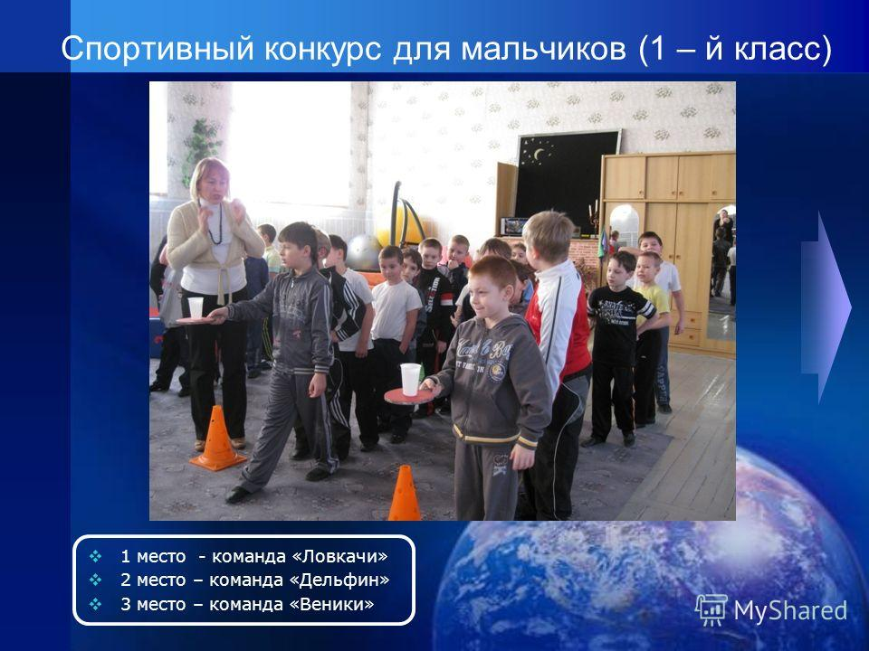 Спортивный конкурс для мальчиков (1 – й класс) 1 место - команда «Ловкачи» 2 место – команда «Дельфин» 3 место – команда «Веники»