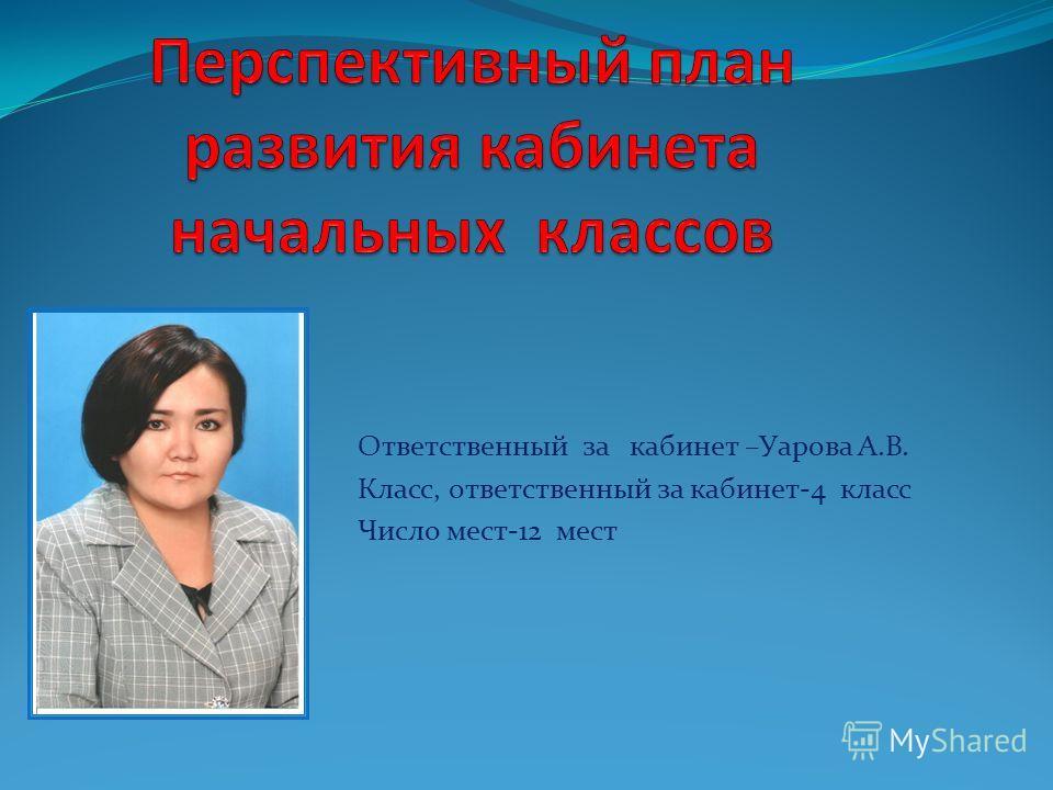 Ответственный за кабинет –Уарова А.В. Класс, ответственный за кабинет-4 класс Число мест-12 мест