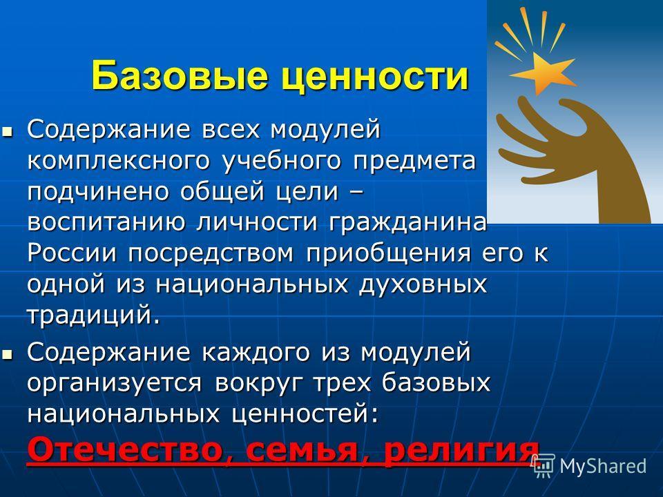 Базовые ценности Содержание всех модулей комплексного учебного предмета подчинено общей цели – воспитанию личности гражданина России посредством приобщения его к одной из национальных духовных традиций. Содержание всех модулей комплексного учебного п