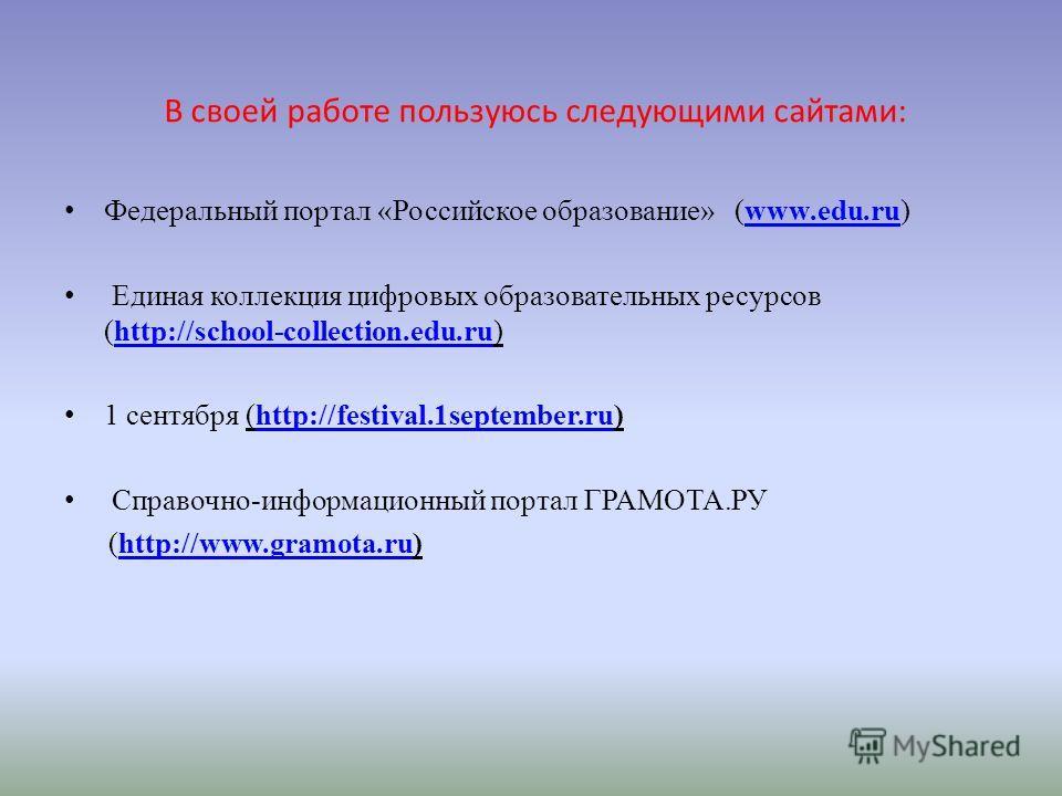 В своей работе пользуюсь следующими сайтами: Федеральный портал «Российское образование» (www.edu.ru)www.edu.ru Единая коллекция цифровых образовательных ресурсов (http://school-collection.edu.ru)http://school-collection.edu.ru 1 сентября (http://fes