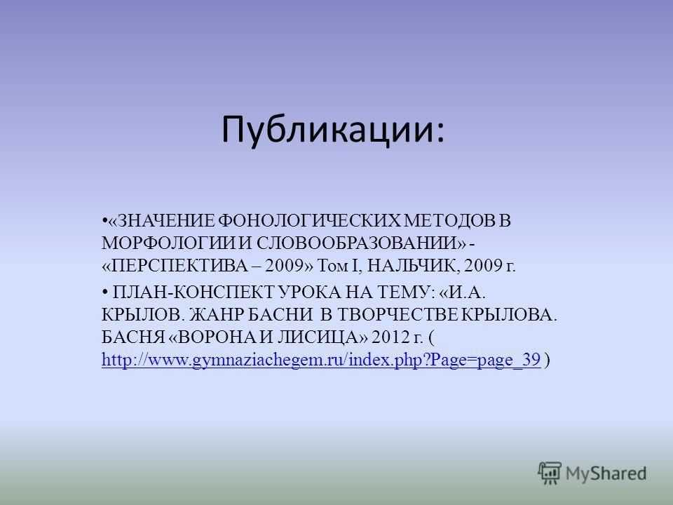 Публикации: «ЗНАЧЕНИЕ ФОНОЛОГИЧЕСКИХ МЕТОДОВ В МОРФОЛОГИИ И СЛОВООБРАЗОВАНИИ» - «ПЕРСПЕКТИВА – 2009» Том I, НАЛЬЧИК, 2009 г. ПЛАН-КОНСПЕКТ УРОКА НА ТЕМУ: «И.А. КРЫЛОВ. ЖАНР БАСНИ В ТВОРЧЕСТВЕ КРЫЛОВА. БАСНЯ «ВОРОНА И ЛИСИЦА» 2012 г. ( http://www.gymn