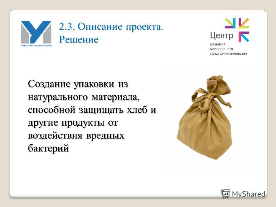 Создание упаковки из натурального материала, способной защищать хлеб и другие продукты от воздействия вредных бактерий 2.3. Описание проекта. Решение