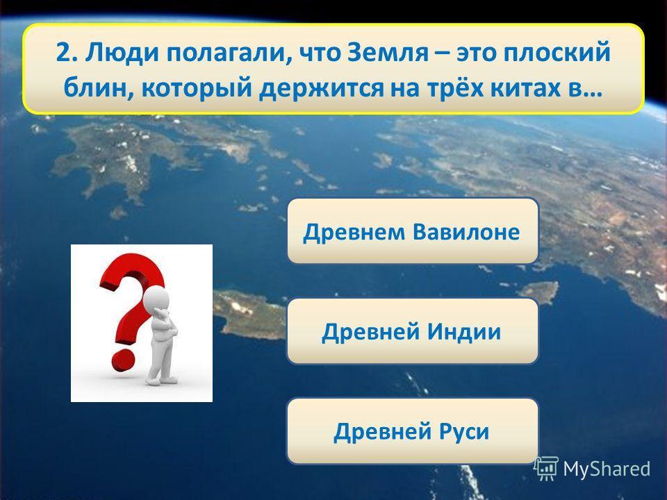 2. Люди полагали, что Земля – это плоский блин, который держится на трёх китах в… Древнем Вавилоне Древней Индии Древней Руси