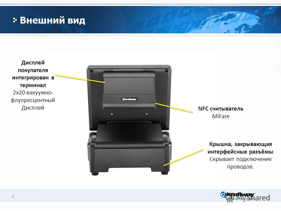 4 Внешний вид Дисплей покупателя интегрирован в терминал 2x20 вакуумно- флуоресцентный Дисплей Крышка, закрывающая интерфейсные разъёмы Скрывает подключение проводов. NFC считыватель MiFare