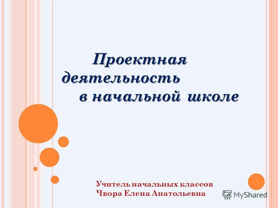 Проектная деятельность Проектная деятельность в начальной школе в начальной школе Учитель начальных классов Чвора Елена Анатольевна