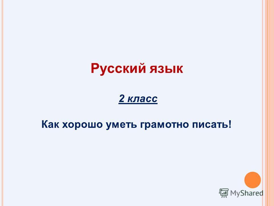 2 класс Как хорошо уметь грамотно писать! Русский язык