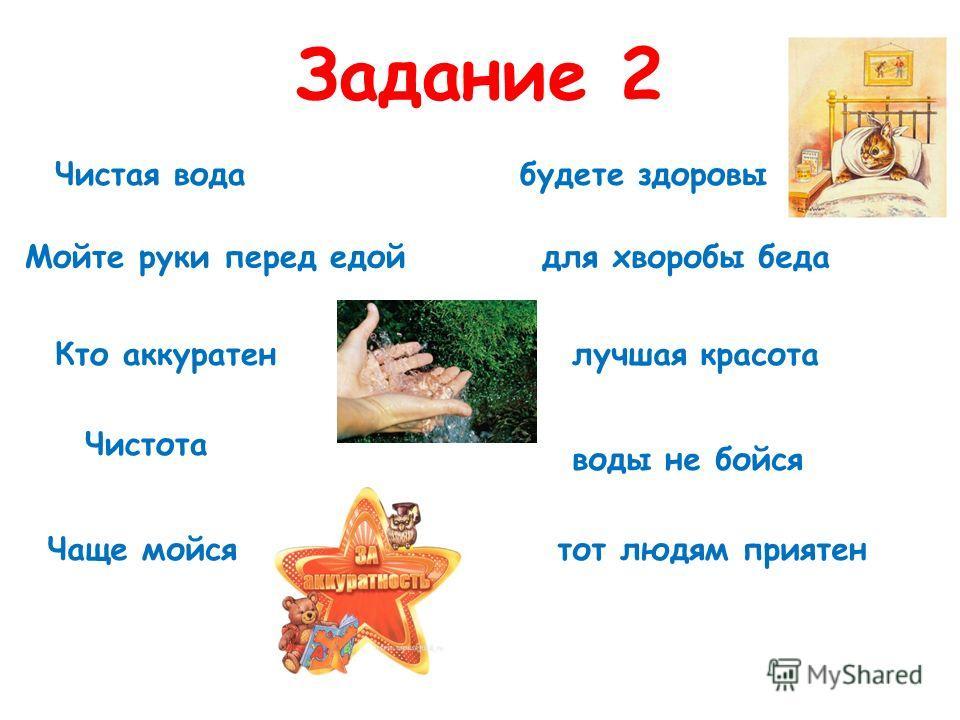 Задание 2 Чистая вода для хворобы бедаМойте руки перед едой будете здоровы Кто аккуратен тот людям приятен Чистота лучшая красота Чаще мойся воды не бойся