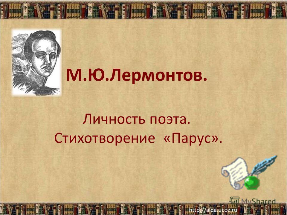 М.Ю.Лермонтов. Личность поэта. Стихотворение «Парус».