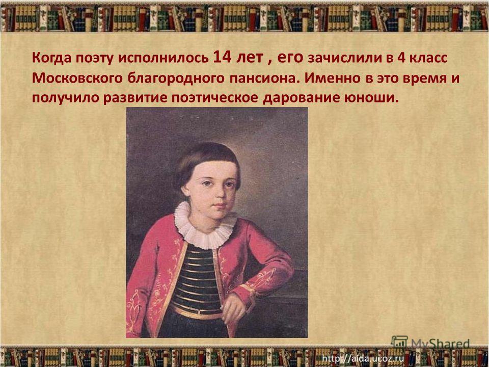 Когда поэту исполнилось 14 лет, его зачислили в 4 класс Московского благородного пансиона. Именно в это время и получило развитие поэтическое дарование юноши.