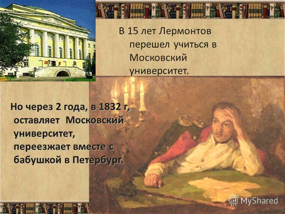 Но через 2 года, в 1832 г, оставляет Московский университет, переезжает вместе с бабушкой в Петербург. В 15 лет Лермонтов перешел учиться в Московский университет.