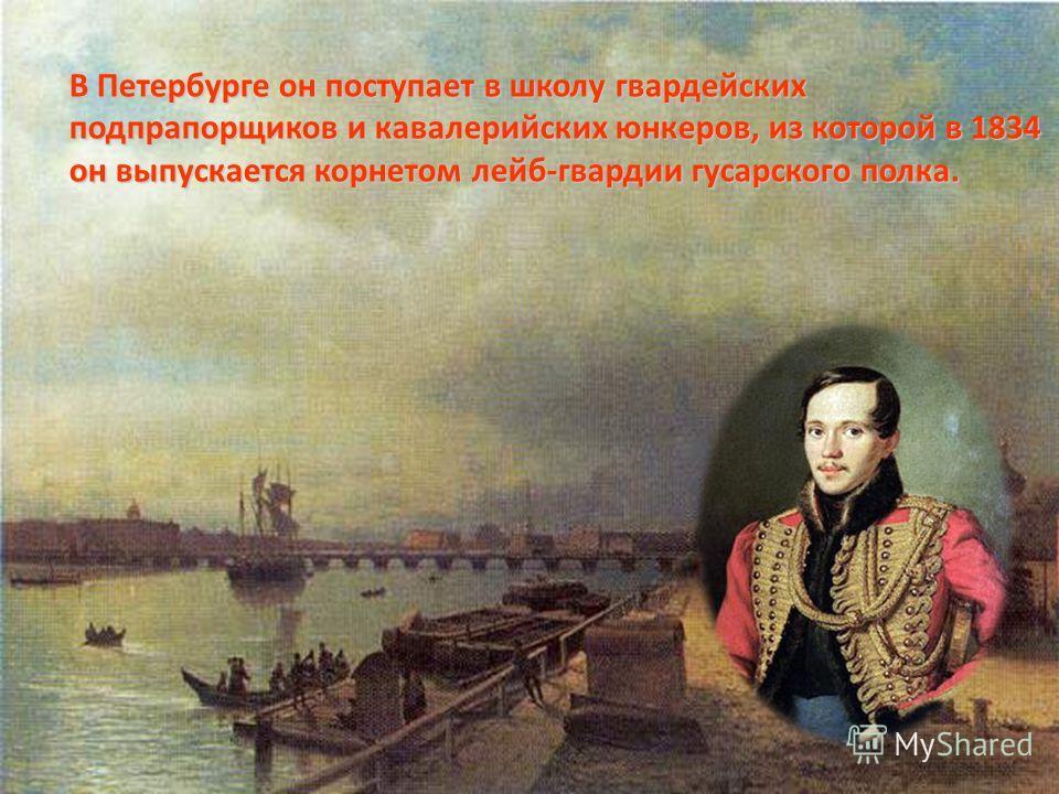 В Петербурге он поступает в школу гвардейских подпрапорщиков и кавалерийских юнкеров, из которой в 1834 он выпускается корнетом лейб-гвардии гусарского полка.