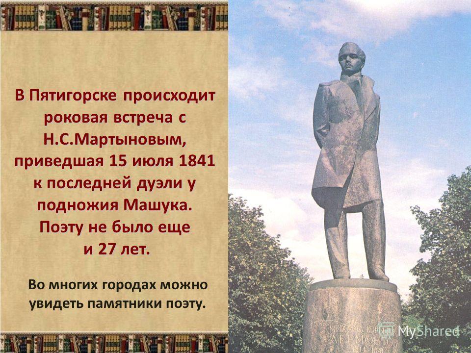 В Пятигорске происходит роковая встреча с Н.С.Мартыновым, приведшая 15 июля 1841 к последней дуэли у подножия Машука. Поэту не было еще и 27 лет. Во многих городах можно увидеть памятники поэту.