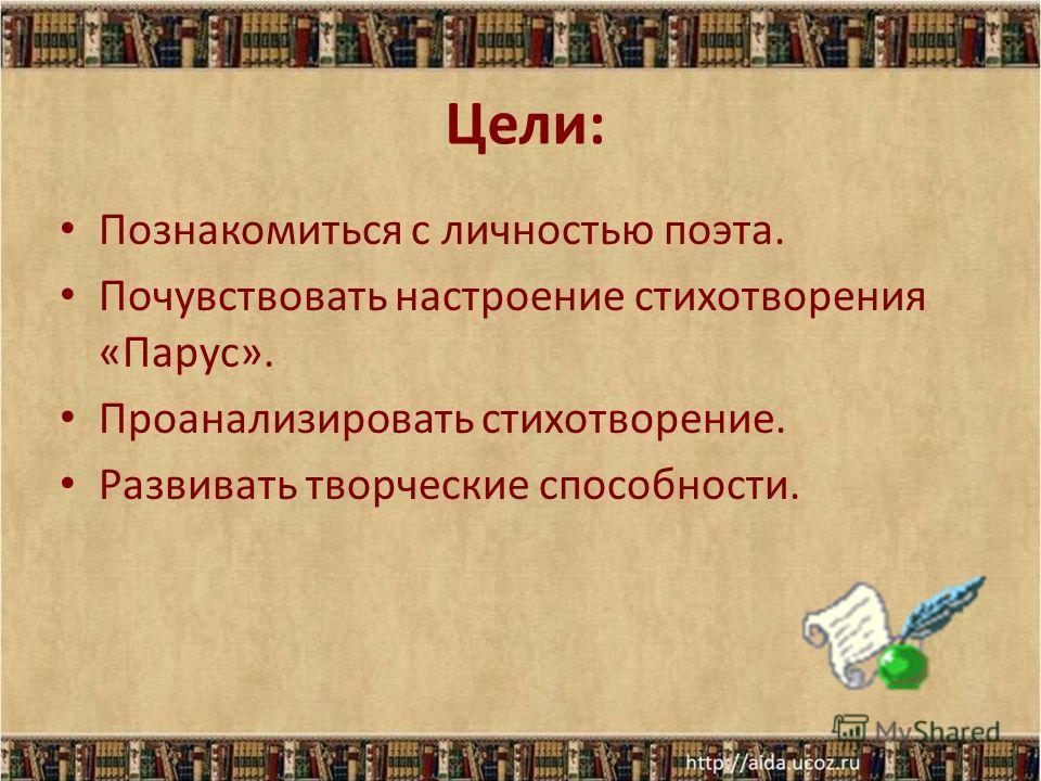 Цели: Познакомиться с личностью поэта. Почувствовать настроение стихотворения «Парус». Проанализировать стихотворение. Развивать творческие способности.