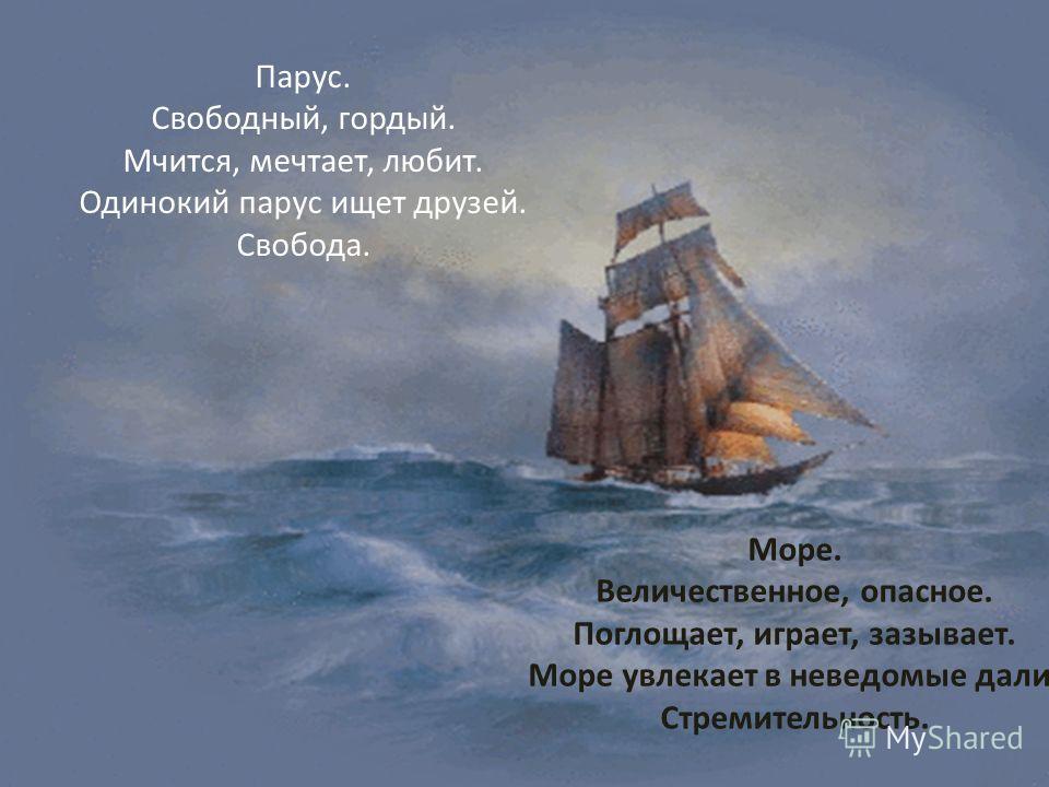 Парус. Свободный, гордый. Мчится, мечтает, любит. Одинокий парус ищет друзей. Свобода. Море. Величественное, опасное. Поглощает, играет, зазывает. Море увлекает в неведомые дали. Стремительность.