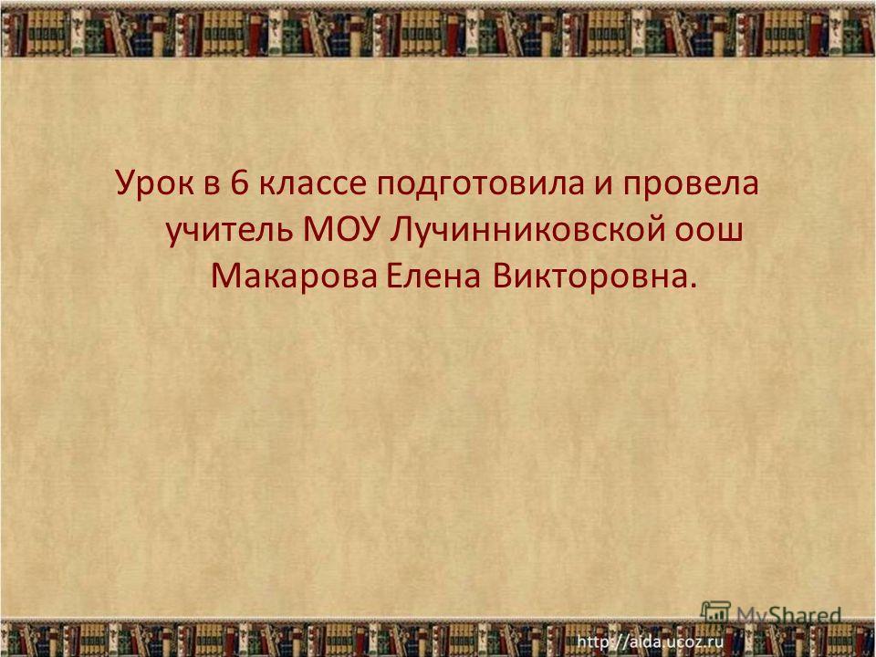 Урок в 6 классе подготовила и провела учитель МОУ Лучинниковской оош Макарова Елена Викторовна.