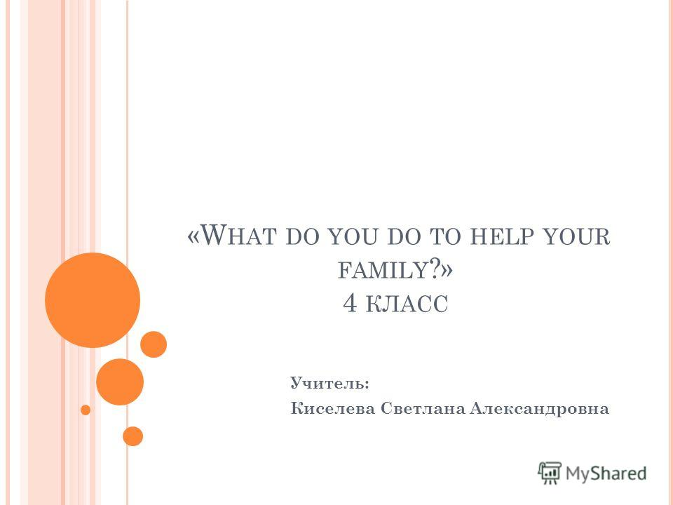 «W HAT DO YOU DO TO HELP YOUR FAMILY ?» 4 КЛАСС Учитель: Киселева Светлана Александровна