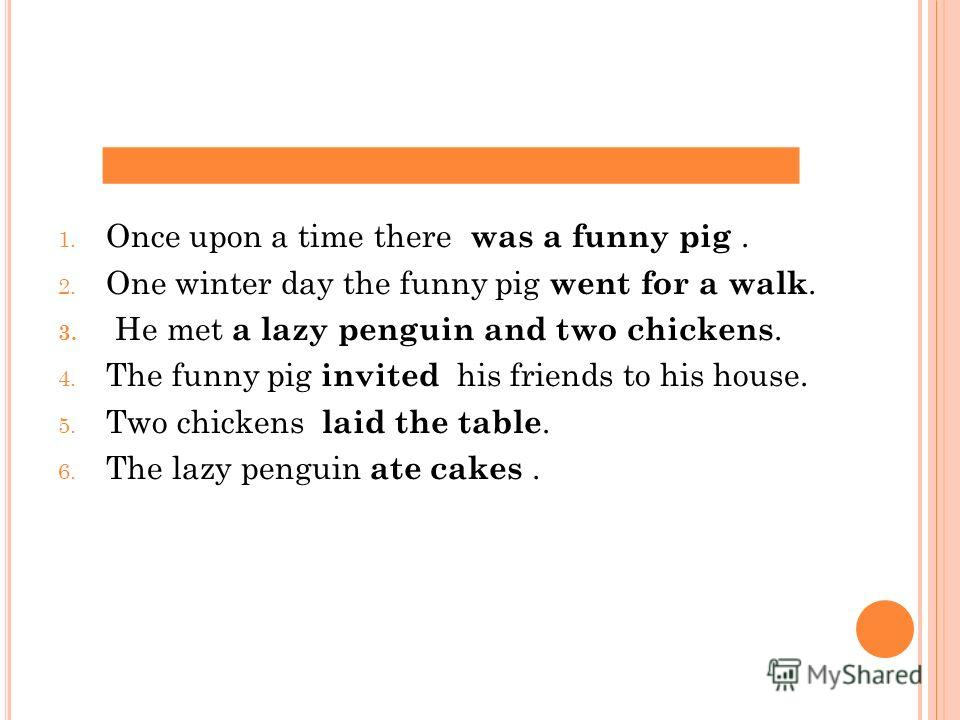 1. Once upon a time there was a funny pig. 2. One winter day the funny pig went for a walk. 3. He met a lazy penguin and two chickens. 4. The funny pig invited his friends to his house. 5. Two chickens laid the table. 6. The lazy penguin ate cakes.