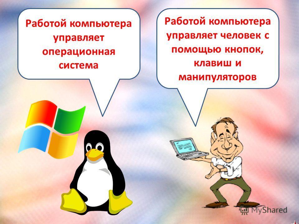Работой компьютера управляет операционная система Работой компьютера управляет человек с помощью кнопок, клавиш и манипуляторов