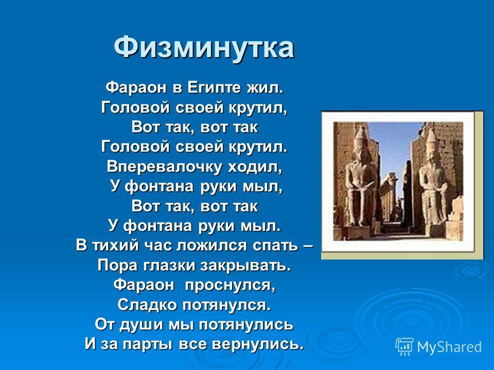 Физминутка Фараон в Египте жил. Головой своей крутил, Вот так, вот так Головой своей крутил. Вперевалочку ходил, У фонтана руки мыл, У фонтана руки мыл, Вот так, вот так У фонтана руки мыл. В тихий час ложился спать – Пора глазки закрывать. Фараон пр