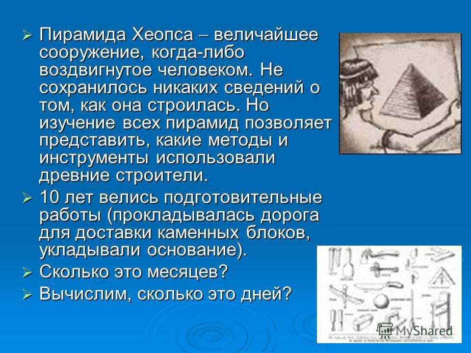 Пирамида Хеопса величайшее сооружение, когда-либо воздвигнутое человеком. Не сохранилось никаких сведений о том, как она строилась. Но изучение всех пирамид позволяет представить, какие методы и инструменты использовали древние строители. Пирамида Хе