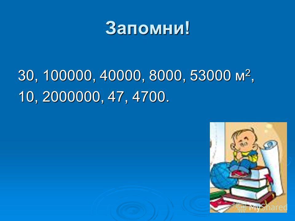Запомни! 30, 100000, 40000, 8000, 53000 м2, 10, 2000000, 47, 4700.