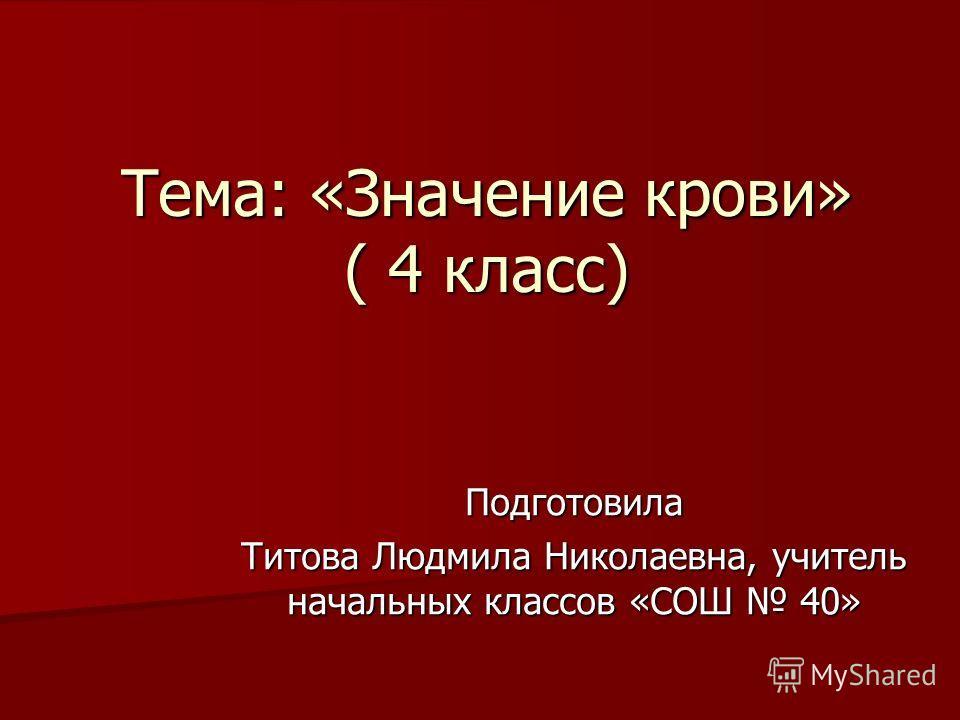 Тема: «Значение крови» ( 4 класс) Подготовила Титова Людмила Николаевна, учитель начальных классов «СОШ 40»