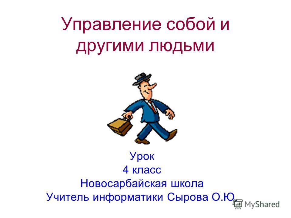 Управление собой и другими людьми Урок 4 класс Новосарбайская школа Учитель информатики Сырова О.Ю.